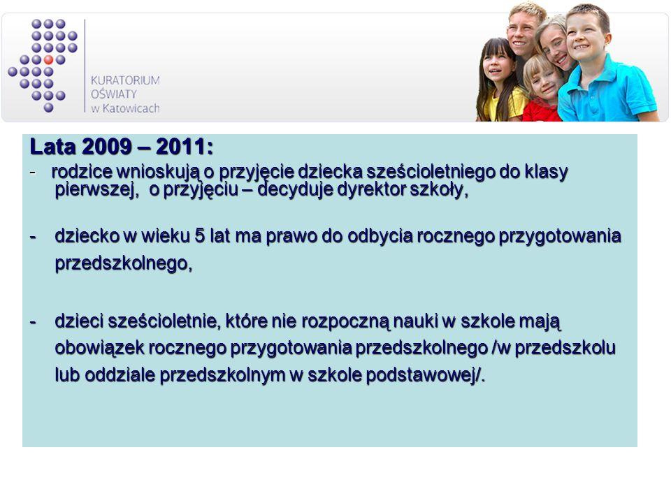 Lata 2009 – 2011: - rodzice wnioskują o przyjęcie dziecka sześcioletniego do klasy pierwszej, o przyjęciu – decyduje dyrektor szkoły, -dziecko w wieku 5 lat ma prawo do odbycia rocznego przygotowania przedszkolnego, -dzieci sześcioletnie, które nie rozpoczną nauki w szkole mają obowiązek rocznego przygotowania przedszkolnego /w przedszkolu lub oddziale przedszkolnym w szkole podstawowej/.