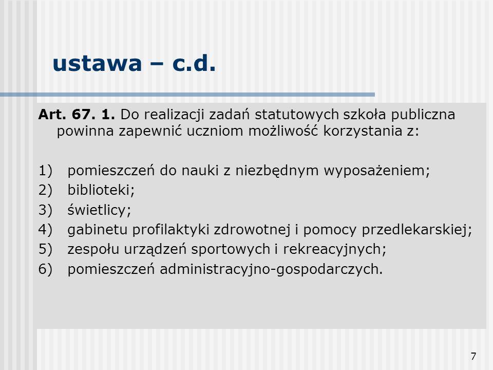 7 ustawa – c.d. Art. 67. 1. Do realizacji zadań statutowych szkoła publiczna powinna zapewnić uczniom możliwość korzystania z: 1) pomieszczeń do nauki