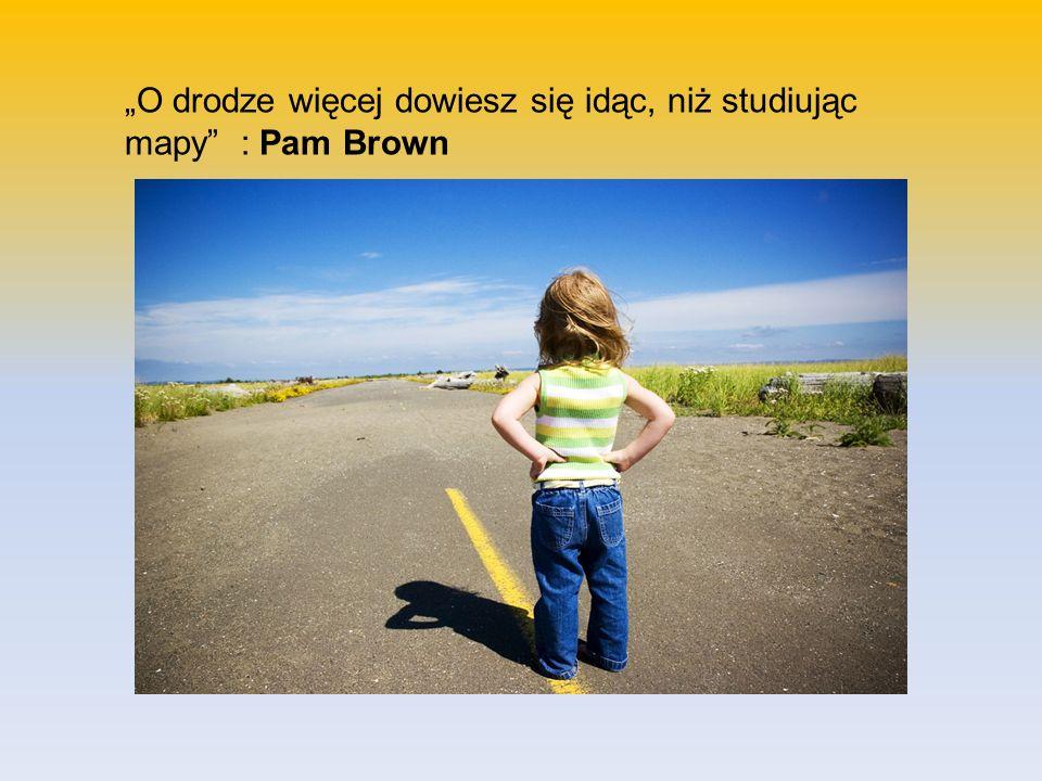 O drodze więcej dowiesz się idąc, niż studiując mapy : Pam Brown