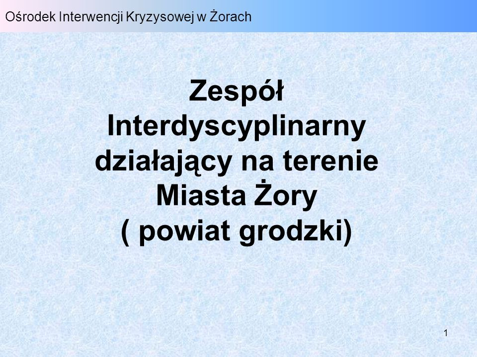 1 Ośrodek Interwencji Kryzysowej w Żorach Zespół Interdyscyplinarny działający na terenie Miasta Żory ( powiat grodzki)
