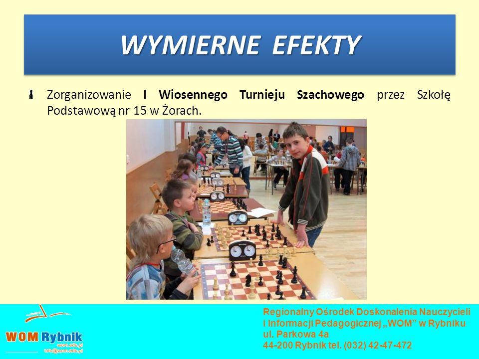 WYMIERNE EFEKTY Zorganizowanie I Wiosennego Turnieju Szachowego przez Szkołę Podstawową nr 15 w Żorach. Regionalny Ośrodek Doskonalenia Nauczycieli i