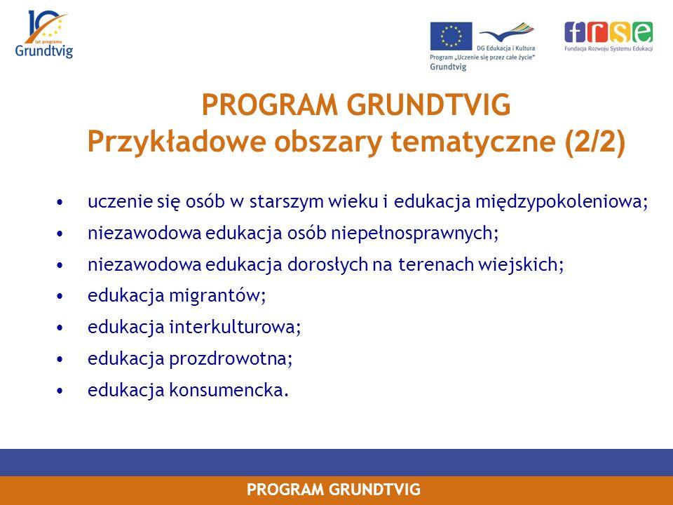 PROGRAM GRUNDTVIG Przykładowe obszary tematyczne (2/2) uczenie się osób w starszym wieku i edukacja międzypokoleniowa; niezawodowa edukacja osób niepełnosprawnych; niezawodowa edukacja dorosłych na terenach wiejskich; edukacja migrantów; edukacja interkulturowa; edukacja prozdrowotna; edukacja konsumencka.