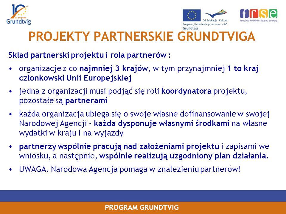 PROGRAM GRUNDTVIG PROJEKTY PARTNERSKIE GRUNDTVIGA Skład partnerski projektu i rola partnerów : organizacje z co najmniej 3 krajów, w tym przynajmniej 1 to kraj członkowski Unii Europejskiej jedna z organizacji musi podjąć się roli koordynatora projektu, pozostałe są partnerami każda organizacja ubiega się o swoje własne dofinansowanie w swojej Narodowej Agencji - każda dysponuje własnymi środkami na własne wydatki w kraju i na wyjazdy partnerzy wspólnie pracują nad założeniami projektu i zapisami we wniosku, a następnie, wspólnie realizują uzgodniony plan działania.