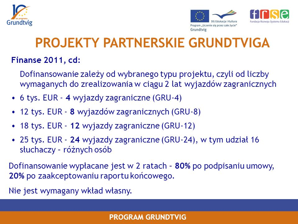 PROGRAM GRUNDTVIG Finanse 2011, cd: Dofinansowanie zależy od wybranego typu projektu, czyli od liczby wymaganych do zrealizowania w ciągu 2 lat wyjazdów zagranicznych 6 tys.