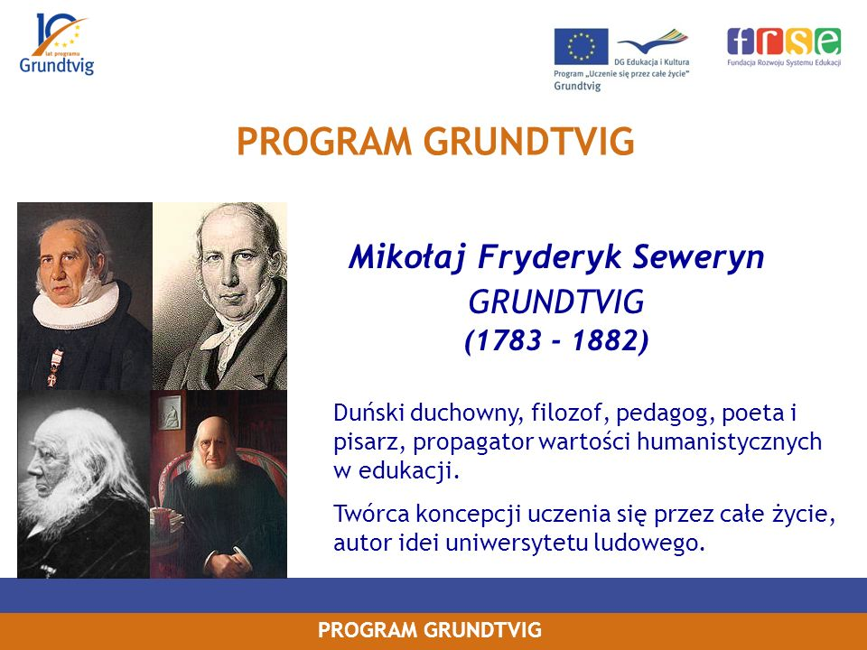 PROGRAM GRUNDTVIG Mikołaj Fryderyk Seweryn GRUNDTVIG (1783 - 1882) Duński duchowny, filozof, pedagog, poeta i pisarz, propagator wartości humanistycznych w edukacji.