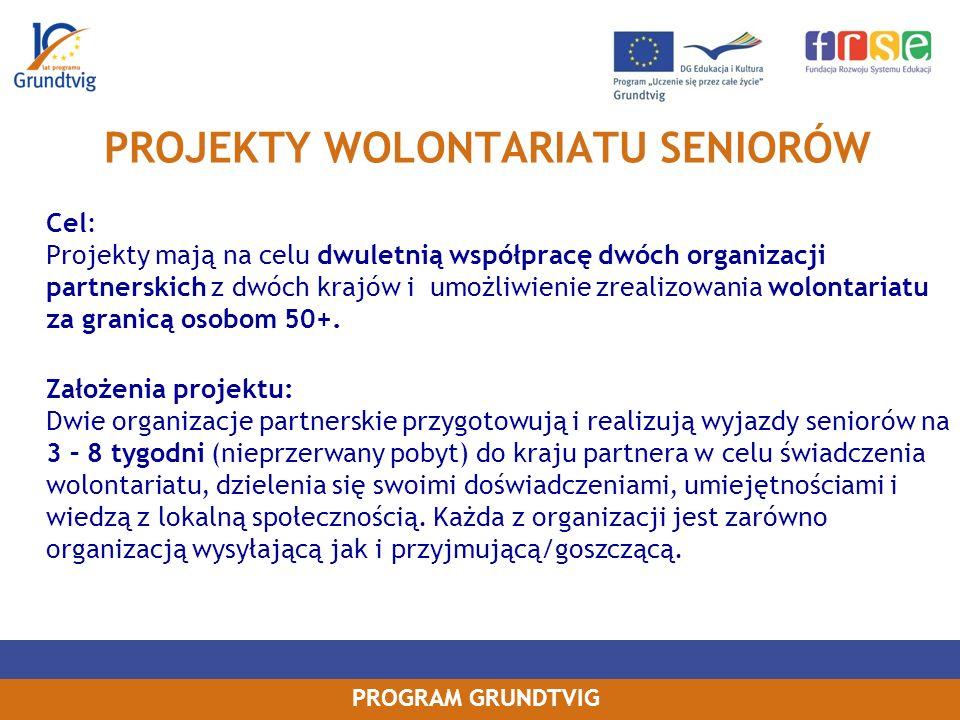 PROGRAM GRUNDTVIG PROJEKTY WOLONTARIATU SENIORÓW Cel: Projekty mają na celu dwuletnią współpracę dwóch organizacji partnerskich z dwóch krajów i umożliwienie zrealizowania wolontariatu za granicą osobom 50+.