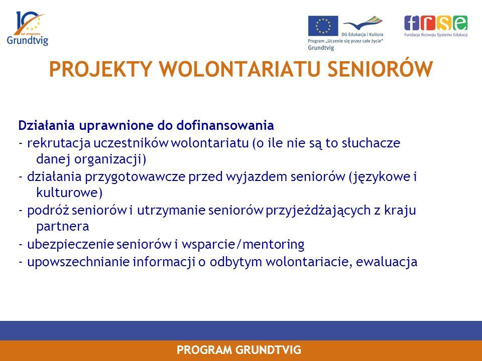 PROGRAM GRUNDTVIG PROJEKTY WOLONTARIATU SENIORÓW Działania uprawnione do dofinansowania - rekrutacja uczestników wolontariatu (o ile nie są to słuchacze danej organizacji) - działania przygotowawcze przed wyjazdem seniorów (językowe i kulturowe) - podróż seniorów i utrzymanie seniorów przyjeżdżających z kraju partnera - ubezpieczenie seniorów i wsparcie/mentoring - upowszechnianie informacji o odbytym wolontariacie, ewaluacja