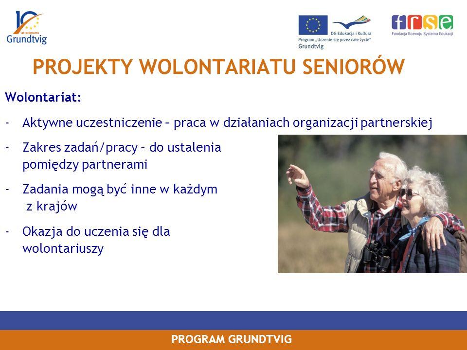 PROGRAM GRUNDTVIG PROJEKTY WOLONTARIATU SENIORÓW Wolontariat: -Aktywne uczestniczenie – praca w działaniach organizacji partnerskiej -Zakres zadań/pracy – do ustalenia pomiędzy partnerami -Zadania mogą być inne w każdym z krajów -Okazja do uczenia się dla wolontariuszy