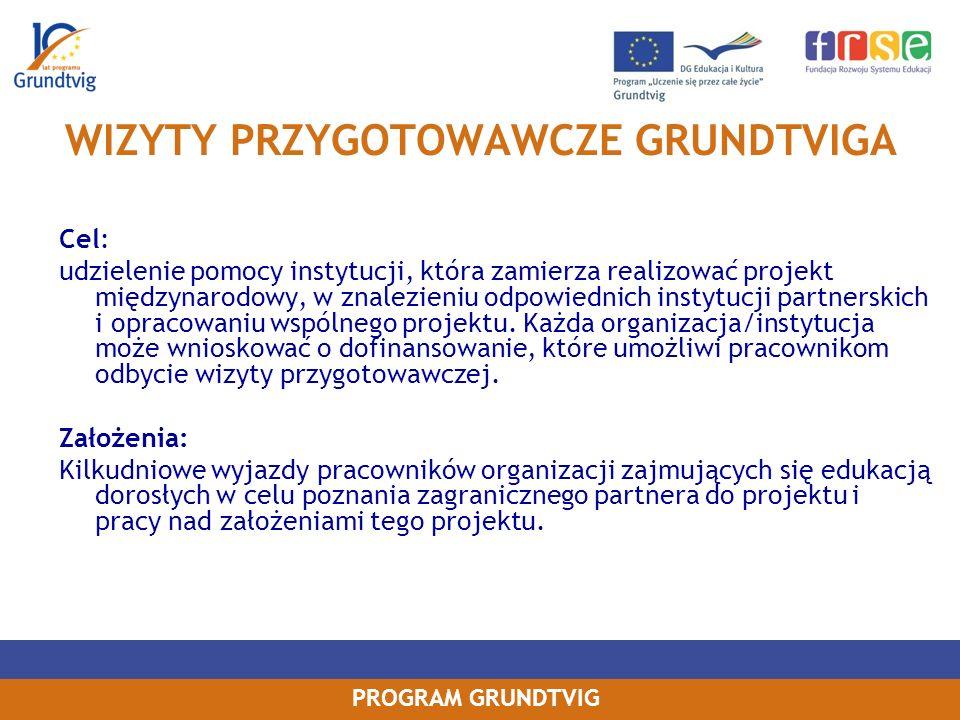 PROGRAM GRUNDTVIG WIZYTY PRZYGOTOWAWCZE GRUNDTVIGA Cel: udzielenie pomocy instytucji, która zamierza realizować projekt międzynarodowy, w znalezieniu odpowiednich instytucji partnerskich i opracowaniu wspólnego projektu.