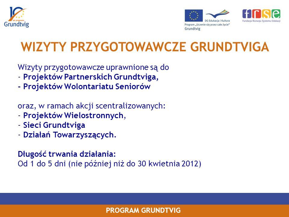 PROGRAM GRUNDTVIG Wizyty przygotowawcze uprawnione są do - Projektów Partnerskich Grundtviga, - Projektów Wolontariatu Seniorów oraz, w ramach akcji scentralizowanych: - Projektów Wielostronnych, - Sieci Grundtviga - Działań Towarzyszących.
