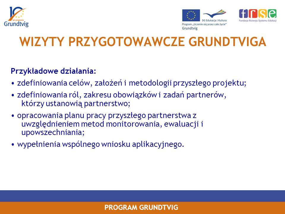 PROGRAM GRUNDTVIG WIZYTY PRZYGOTOWAWCZE GRUNDTVIGA Przykładowe działania: zdefiniowania celów, założeń i metodologii przyszłego projektu; zdefiniowania ról, zakresu obowiązków i zadań partnerów, którzy ustanowią partnerstwo; opracowania planu pracy przyszłego partnerstwa z uwzględnieniem metod monitorowania, ewaluacji i upowszechniania; wypełnienia wspólnego wniosku aplikacyjnego.