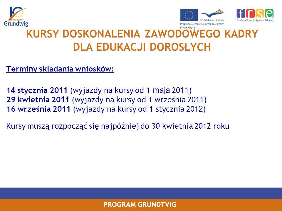 PROGRAM GRUNDTVIG KURSY DOSKONALENIA ZAWODOWEGO KADRY DLA EDUKACJI DOROSŁYCH Terminy składania wniosków: 1 4 stycznia 20 11 (wyjazdy na kursy od 1 maja 20 11 ) 29 kwietnia 20 11 (wyjazdy na kursy od 1 września 2011) 16 września 20 11 (wyjazdy na kursy od 1 stycznia 201 2 ) Kursy muszą rozpocząć się najpóźniej do 30 kwietnia 2012 roku