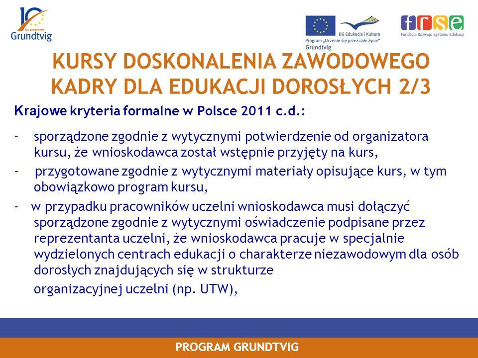 PROGRAM GRUNDTVIG KURSY DOSKONALENIA ZAWODOWEGO KADRY DLA EDUKACJI DOROSŁYCH 2/3 Krajowe kryteria formalne w Polsce 2011 c.d.: -sporządzone zgodnie z wytycznymi potwierdzenie od organizatora kursu, że wnioskodawca został wstępnie przyjęty na kurs, - przygotowane zgodnie z wytycznymi materiały opisujące kurs, w tym obowiązkowo program kursu, - w przypadku pracowników uczelni wnioskodawca musi dołączyć sporządzone zgodnie z wytycznymi oświadczenie podpisane przez reprezentanta uczelni, że wnioskodawca pracuje w specjalnie wydzielonych centrach edukacji o charakterze niezawodowym dla osób dorosłych znajdujących się w strukturze organizacyjnej uczelni (np.