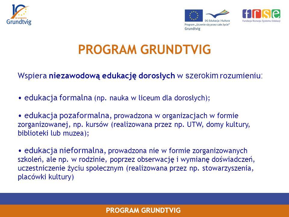 PROGRAM GRUNDTVIG Wspiera niezawodową edukacj ę dorosłych w szerokim rozumieniu : edukacja formalna (np.