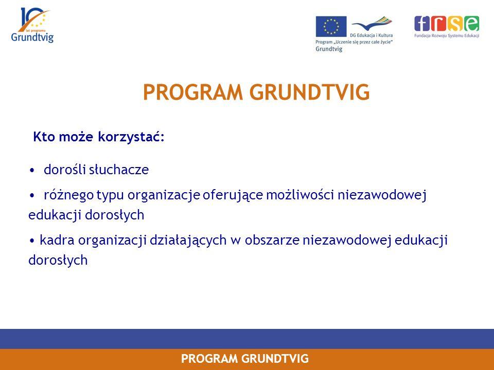 PROGRAM GRUNDTVIG Kto może korzystać: dorośli słuchacze różnego typu organizacje oferujące możliwości niezawodowej edukacji dorosłych kadra organizacji działających w obszarze niezawodowej edukacji dorosłych