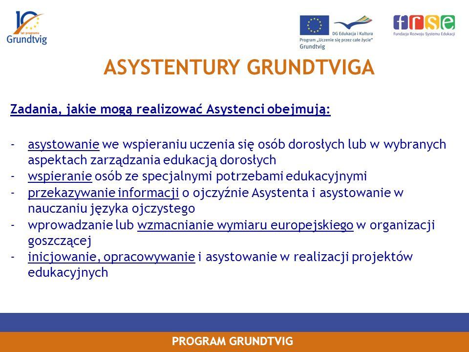 PROGRAM GRUNDTVIG Zadania, jakie mogą realizować Asystenci obejmują: -asystowanie we wspieraniu uczenia się osób dorosłych lub w wybranych aspektach zarządzania edukacją dorosłych -wspieranie osób ze specjalnymi potrzebami edukacyjnymi -przekazywanie informacji o ojczyźnie Asystenta i asystowanie w nauczaniu języka ojczystego -wprowadzanie lub wzmacnianie wymiaru europejskiego w organizacji goszczącej -inicjowanie, opracowywanie i asystowanie w realizacji projektów edukacyjnych ASYSTENTURY GRUNDTVIGA