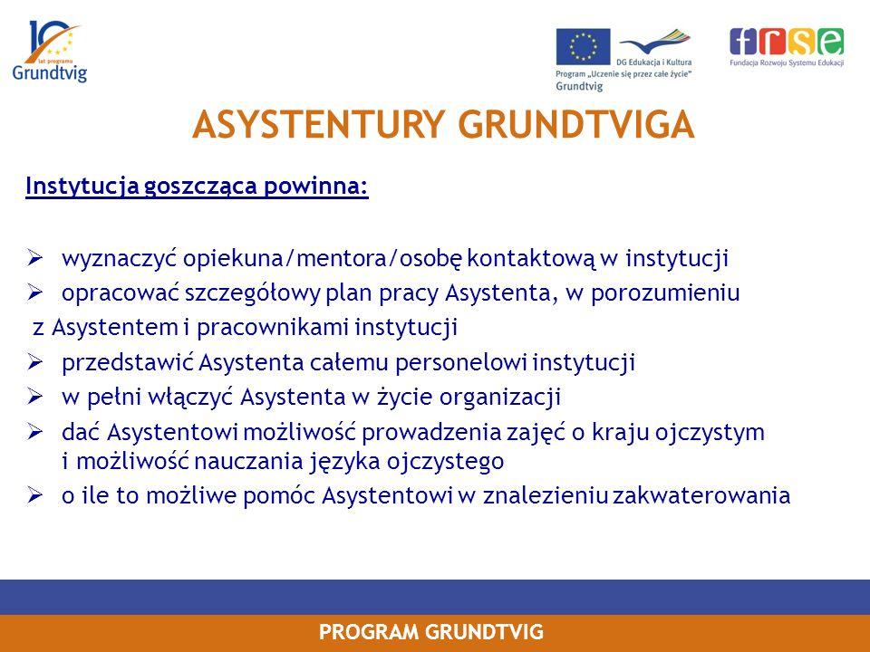 PROGRAM GRUNDTVIG Instytucja goszcząca powinna: wyznaczyć opiekuna/mentora/osobę kontaktową w instytucji opracować szczegółowy plan pracy Asystenta, w porozumieniu z Asystentem i pracownikami instytucji przedstawić Asystenta całemu personelowi instytucji w pełni włączyć Asystenta w życie organizacji dać Asystentowi możliwość prowadzenia zajęć o kraju ojczystym i możliwość nauczania języka ojczystego o ile to możliwe pomóc Asystentowi w znalezieniu zakwaterowania ASYSTENTURY GRUNDTVIGA