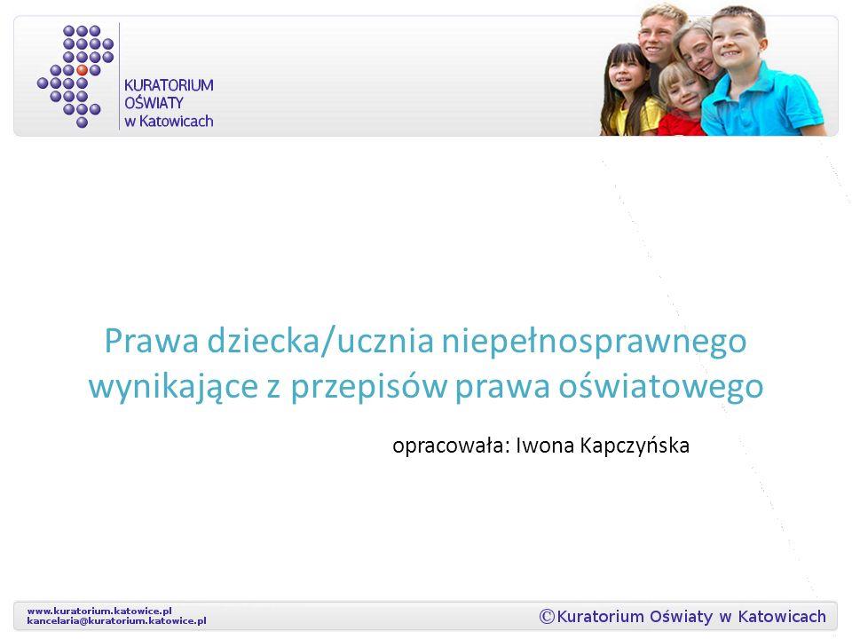 Prawa dziecka/ucznia niepełnosprawnego wynikające z przepisów prawa oświatowego opracowała: Iwona Kapczyńska