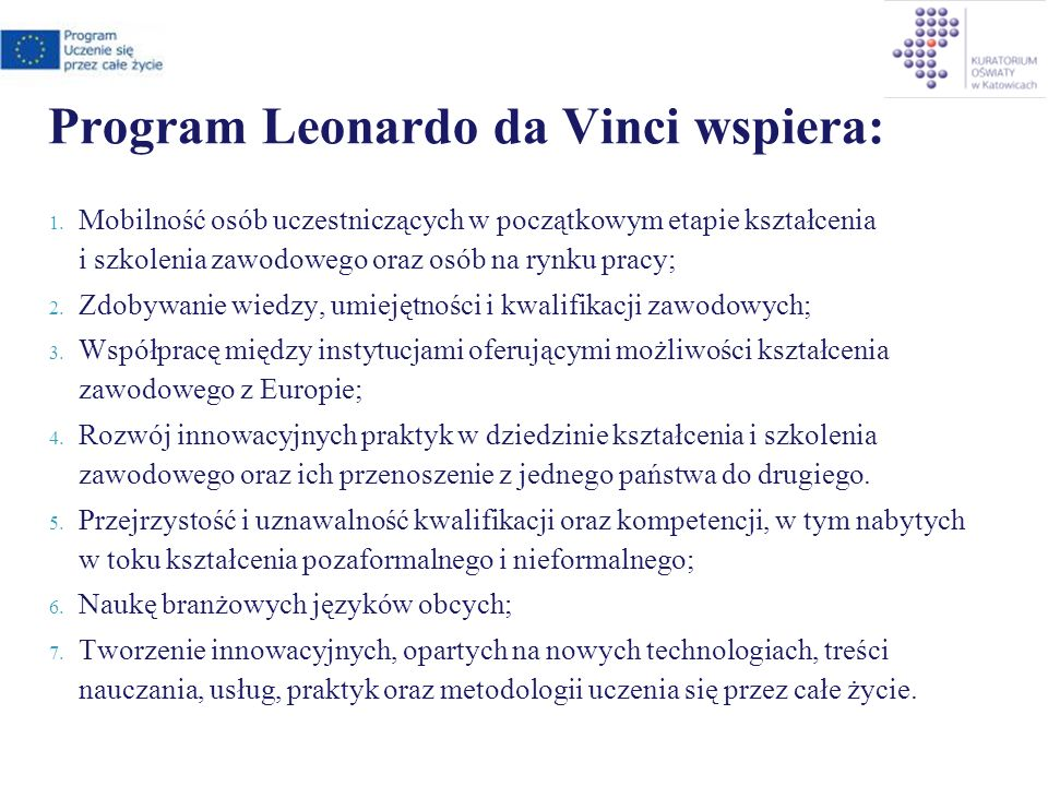 Cele programu Leonardo da Vinci Zdobywanie wiedzy, umiejętności i kwalifikacji zawodowych; Ułatwienie osobistego rozwoju zawodowego; Wspieranie rozwoju instytucji zaangażowanych w proces kształcenia i szkolenia zawodowego; Zwiększenie szans na zatrudnienie w Polsce oraz na europejskim rynku pracy.