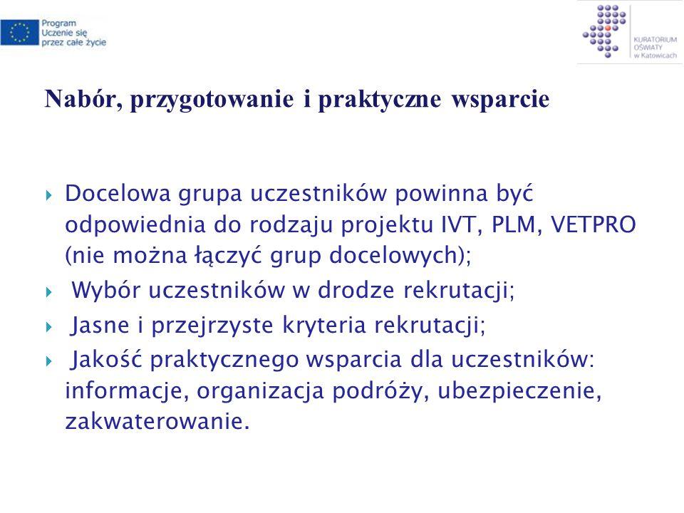Nabór, przygotowanie i praktyczne wsparcie Docelowa grupa uczestników powinna być odpowiednia do rodzaju projektu IVT, PLM, VETPRO (nie można łączyć grup docelowych); Wybór uczestników w drodze rekrutacji; Jasne i przejrzyste kryteria rekrutacji; Jakość praktycznego wsparcia dla uczestników: informacje, organizacja podróży, ubezpieczenie, zakwaterowanie.