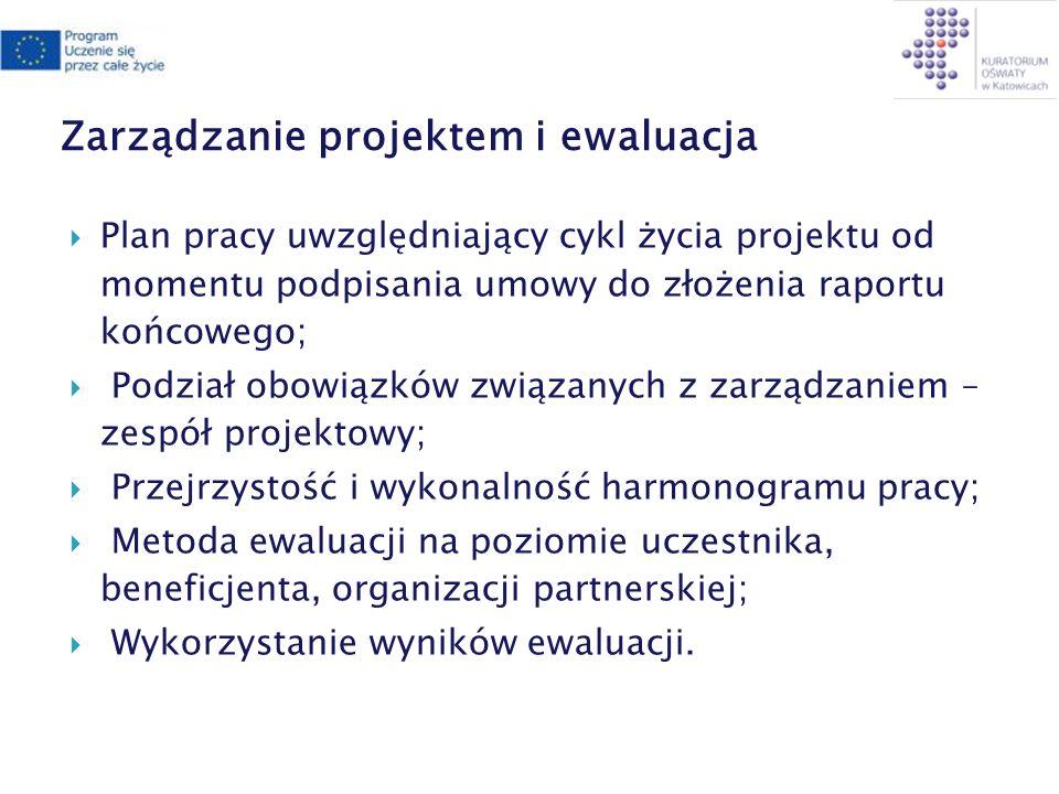 Zarządzanie projektem i ewaluacja Plan pracy uwzględniający cykl życia projektu od momentu podpisania umowy do złożenia raportu końcowego; Podział obowiązków związanych z zarządzaniem – zespół projektowy; Przejrzystość i wykonalność harmonogramu pracy; Metoda ewaluacji na poziomie uczestnika, beneficjenta, organizacji partnerskiej; Wykorzystanie wyników ewaluacji.