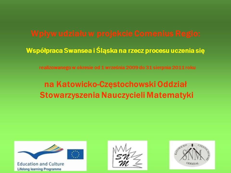 Wpływ udziału w projekcie Comenius Regio: Współpraca Swansea i Śląska na rzecz procesu uczenia się realizowanego w okresie od 1 września 2009 do 31 sierpnia 2011 roku na Katowicko-Częstochowski Oddział Stowarzyszenia Nauczycieli Matematyki