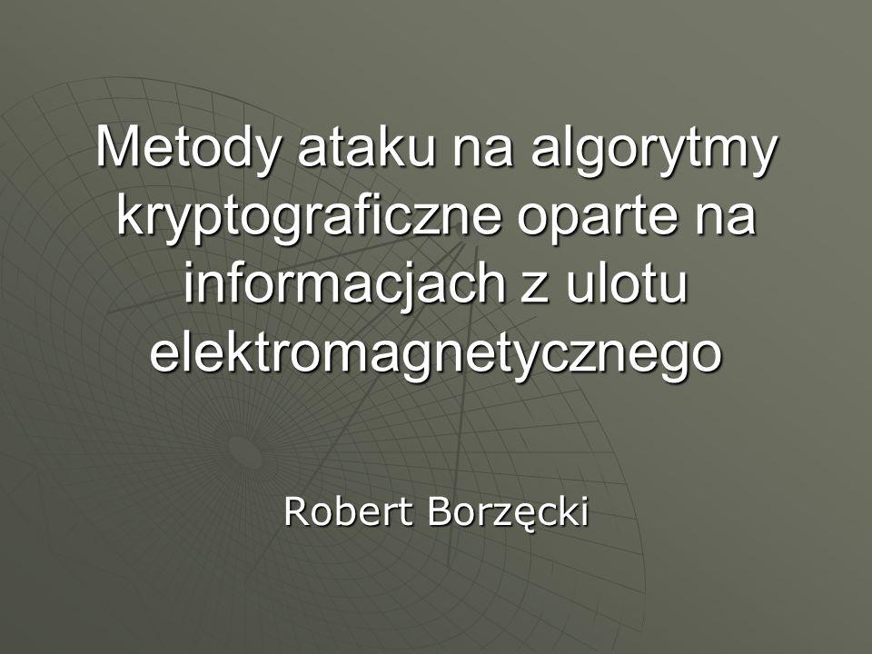 Metody ataku na algorytmy kryptograficzne oparte na informacjach z ulotu elektromagnetycznego Robert Borzęcki