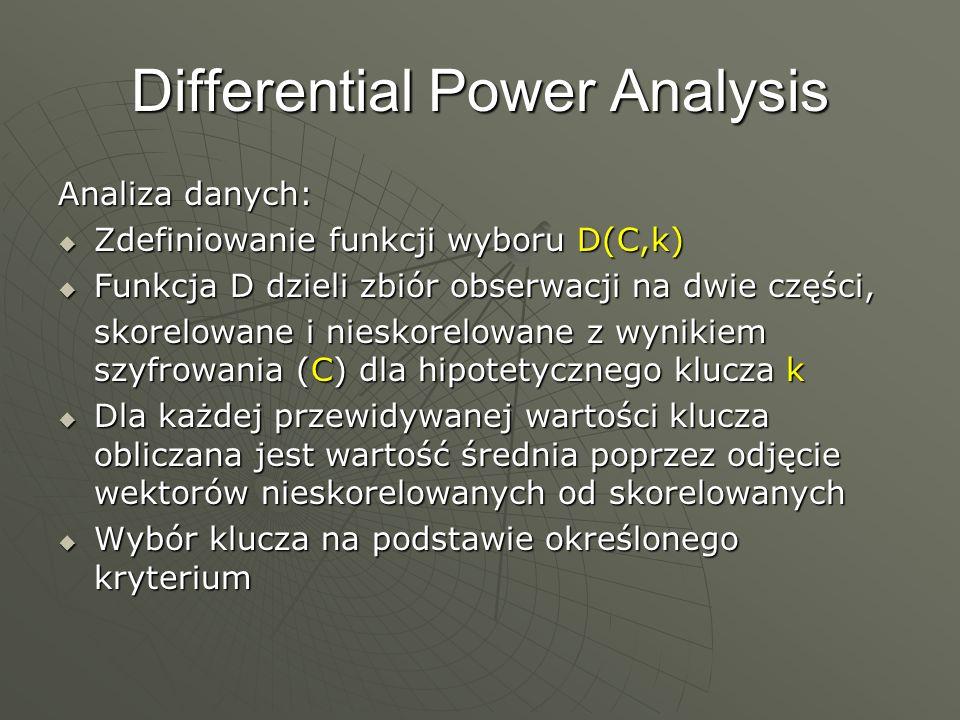 Differential Power Analysis Analiza danych: Zdefiniowanie funkcji wyboru D(C,k) Zdefiniowanie funkcji wyboru D(C,k) Funkcja D dzieli zbiór obserwacji