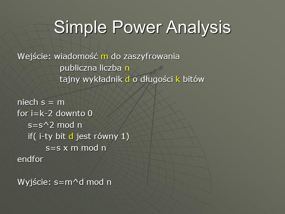 Simple Power Analysis Wejście: wiadomość m do zaszyfrowania publiczna liczba n publiczna liczba n tajny wykładnik d o długości k bitów tajny wykładnik