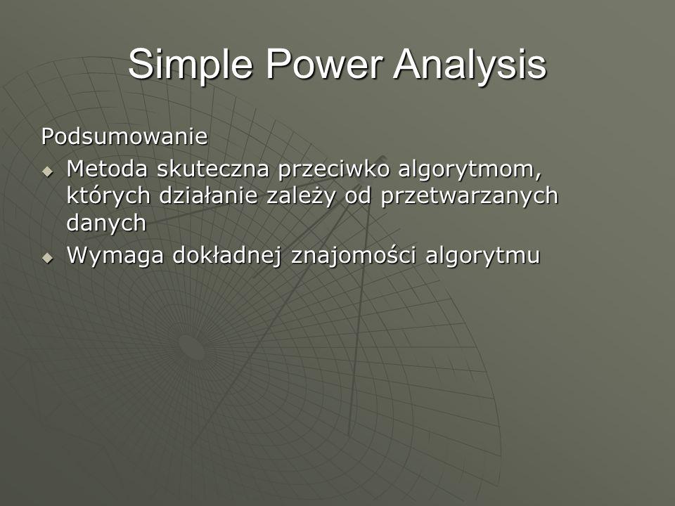 Simple Power Analysis Podsumowanie Metoda skuteczna przeciwko algorytmom, których działanie zależy od przetwarzanych danych Metoda skuteczna przeciwko