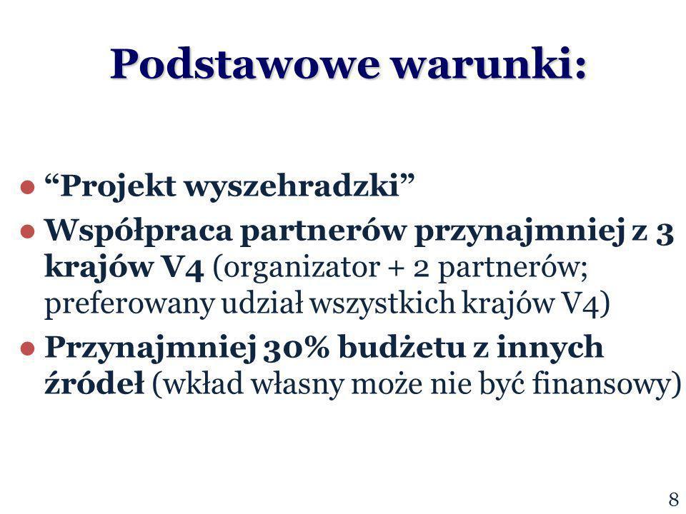 Podstawowe warunki: Projekt wyszehradzki Współpraca partnerów przynajmniej z 3 krajów V4 (organizator + 2 partnerów; preferowany udział wszystkich krajów V4) Przynajmniej 30% budżetu z innych źródeł (wkład własny może nie być finansowy) 8