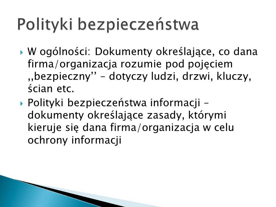 W ogólności: Dokumenty określające, co dana firma/organizacja rozumie pod pojęciem,,bezpieczny – dotyczy ludzi, drzwi, kluczy, ścian etc. Polityki bez