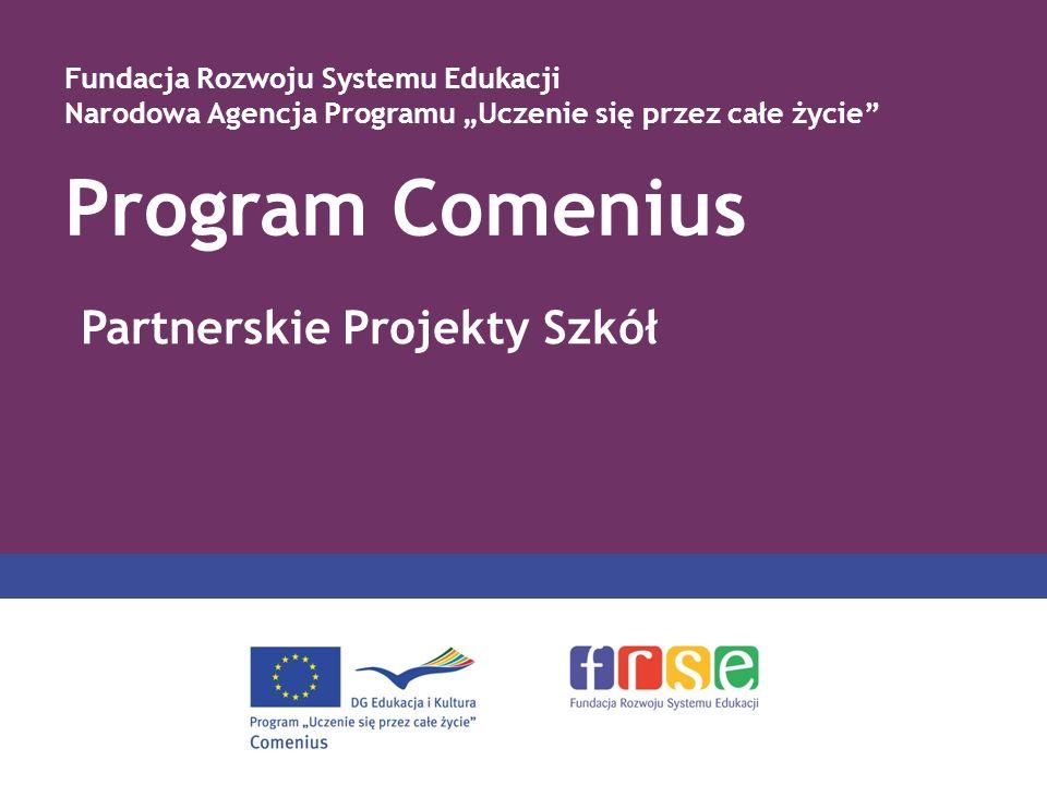Program Comenius Fundacja Rozwoju Systemu Edukacji Narodowa Agencja Programu Uczenie się przez całe życie Partnerskie Projekty Szkół
