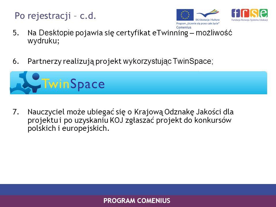 PROGRAM COMENIUS 5.Na Desktopie pojawia się certyfikat eTwinning – możliwość wydruku ; 6.Partnerzy realizują projekt wykorzystując TwinSpace; 7.Nauczy