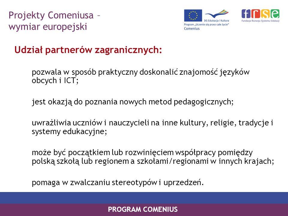 PROGRAM COMENIUS Udział partnerów zagranicznych: pozwala w sposób praktyczny doskonalić znajomość języków obcych i ICT; jest okazją do poznania nowych
