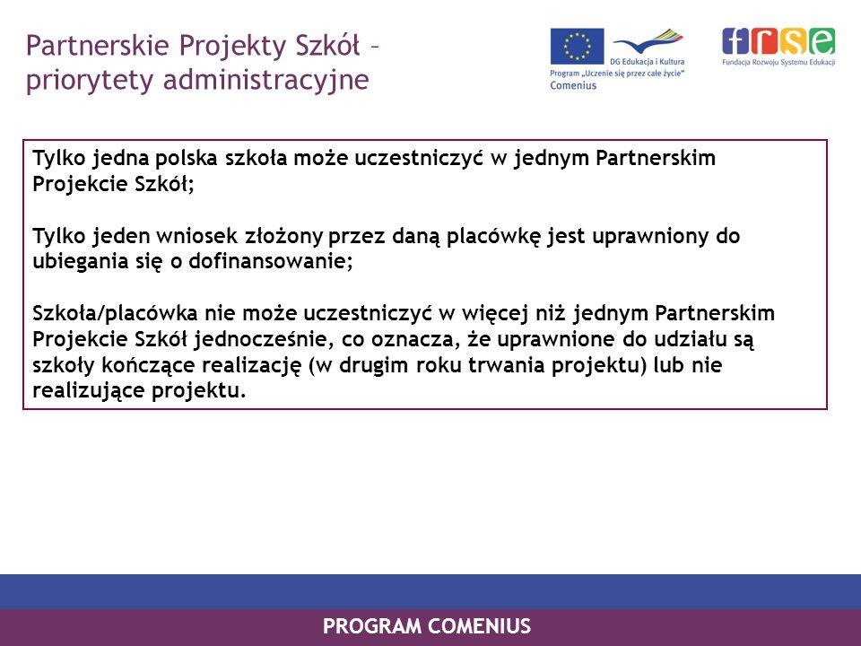 PROGRAM COMENIUS Partnerskie Projekty Szkół – priorytety administracyjne Tylko jedna polska szkoła może uczestniczyć w jednym Partnerskim Projekcie Sz