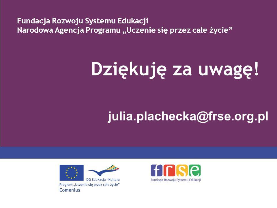 PROGRAM COMENIUS julia.plachecka@frse.org.pl Dziękuję za uwagę! Fundacja Rozwoju Systemu Edukacji Narodowa Agencja Programu Uczenie się przez całe życ
