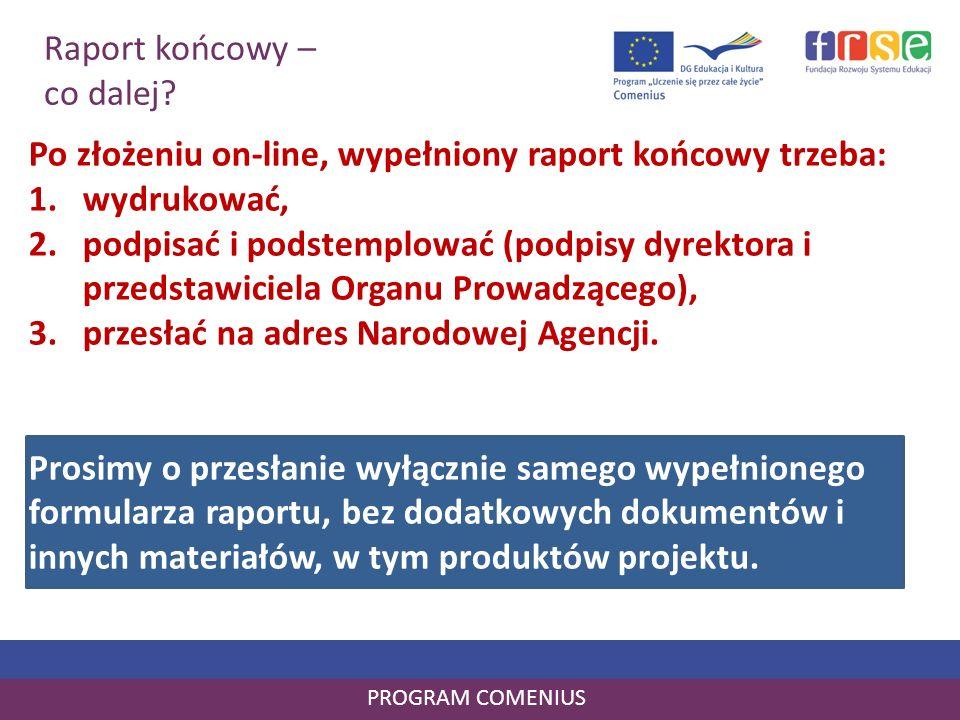 Raport końcowy – co dalej? PROGRAM COMENIUS Po złożeniu on-line, wypełniony raport końcowy trzeba: 1.wydrukować, 2.podpisać i podstemplować (podpisy d