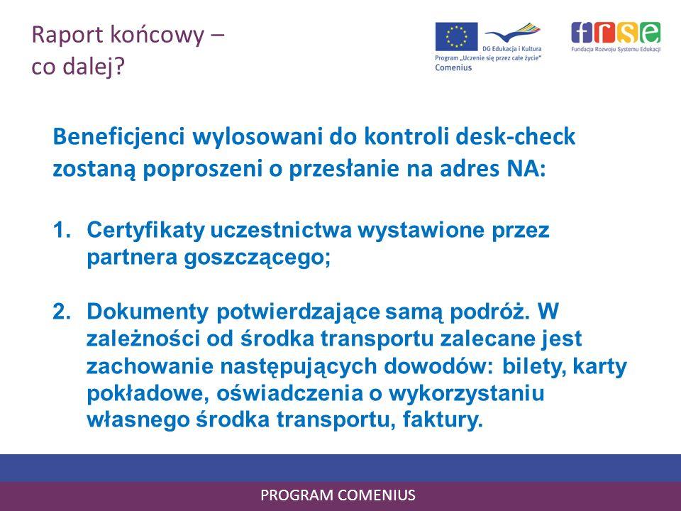 Raport końcowy – co dalej? PROGRAM COMENIUS Beneficjenci wylosowani do kontroli desk-check zostaną poproszeni o przesłanie na adres NA: 1.Certyfikaty