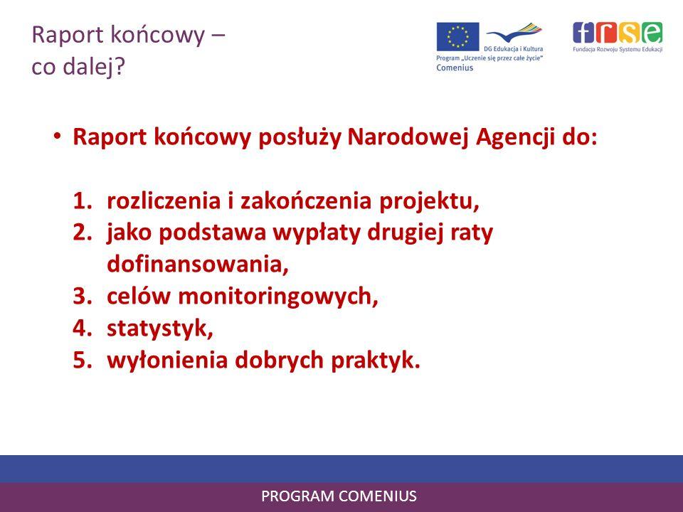 Raport końcowy – co dalej? PROGRAM COMENIUS Raport końcowy posłuży Narodowej Agencji do: 1.rozliczenia i zakończenia projektu, 2.jako podstawa wypłaty