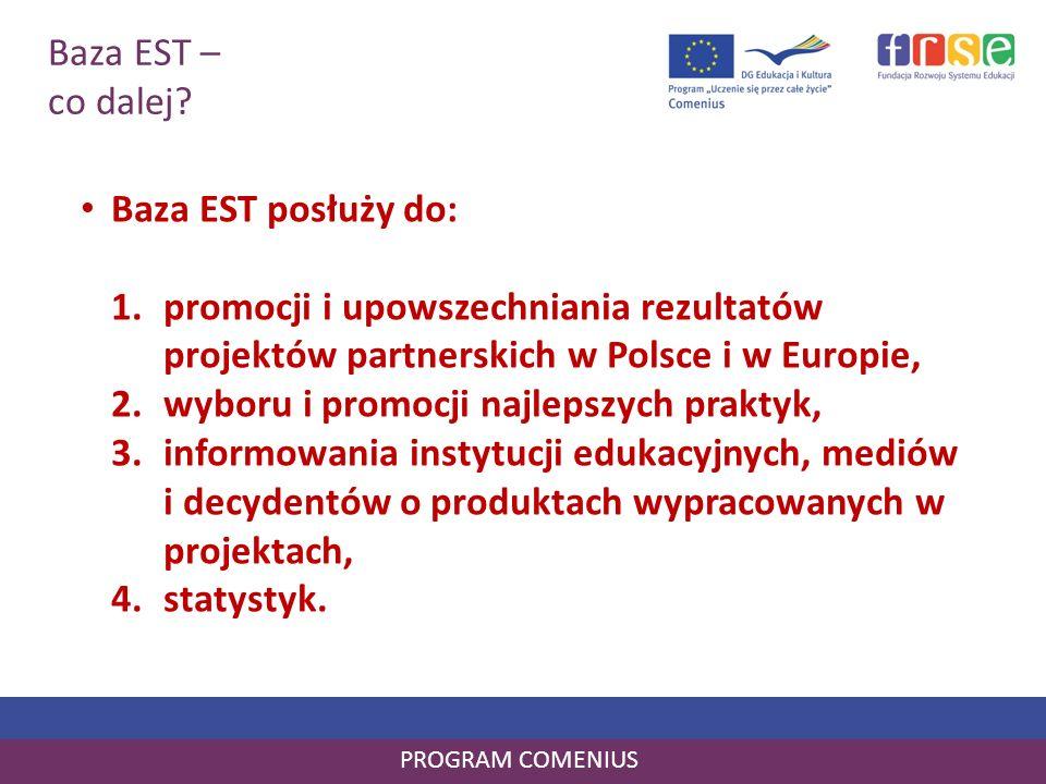 Baza EST – co dalej? PROGRAM COMENIUS Baza EST posłuży do: 1.promocji i upowszechniania rezultatów projektów partnerskich w Polsce i w Europie, 2.wybo