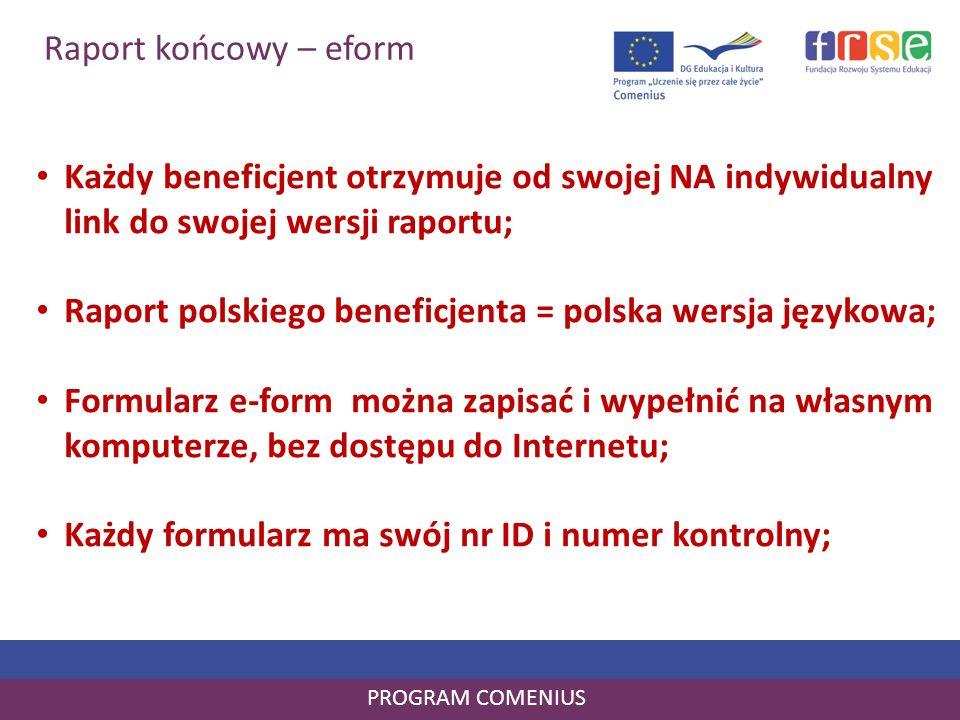 Raport końcowy – eform PROGRAM COMENIUS Wypełniony formularz składa się on-line; Przed wysłaniem on-line konieczne jest zatwierdzenie całości, co umożliwia sprawdzenie poprawności danych; Potwierdzenie wysyłki jest integralną częścią formularza (raportu); Instrukcja obsługi formularza od strony technicznej znajduje się na stronie http://eforms.llp.org.pl/http://eforms.llp.org.pl/ /zakładka Jak wypełnić i złożyć wniosek.