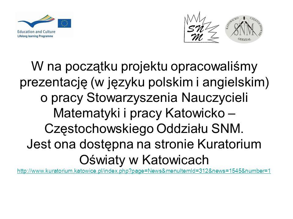 W na początku projektu opracowaliśmy prezentację (w języku polskim i angielskim) o pracy Stowarzyszenia Nauczycieli Matematyki i pracy Katowicko – Czę