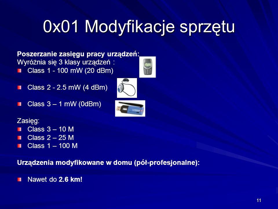 11 0x01 Modyfikacje sprzętu Poszerzanie zasięgu pracy urządzeń: Wyróżnia się 3 klasy urządzeń : Class 1 - 100 mW (20 dBm) Class 2 - 2.5 mW (4 dBm) Class 3 – 1 mW (0dBm) Zasięg: Class 3 – 10 M Class 2 – 25 M Class 1 – 100 M Urządzenia modyfikowane w domu (pół-profesjonalne): Nawet do 2.6 km!