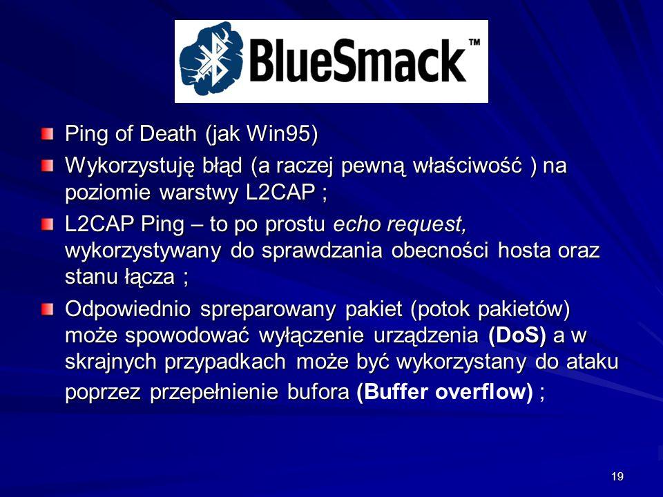 19 Ping of Death (jak Win95) Wykorzystuję błąd (a raczej pewną właściwość ) na poziomie warstwy L2CAP ; L2CAP Ping – to po prostu echo request, wykorzystywany do sprawdzania obecności hosta oraz stanu łącza ; Odpowiednio spreparowany pakiet (potok pakietów) może spowodować wyłączenie urządzenia (DoS) a w skrajnych przypadkach może być wykorzystany do ataku poprzez przepełnienie bufora ( Odpowiednio spreparowany pakiet (potok pakietów) może spowodować wyłączenie urządzenia (DoS) a w skrajnych przypadkach może być wykorzystany do ataku poprzez przepełnienie bufora (Buffer overflow) ;