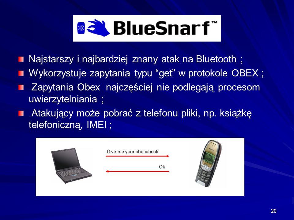 20 Najstarszy i najbardziej znany atak na Bluetooth ; Wykorzystuje zapytania typu get w protokole OBEX ; Zapytania Obex najczęściej nie podlegają procesom uwierzytelniania ; Atakujący może pobrać z telefonu pliki, np.