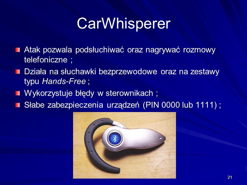 21 CarWhisperer Atak pozwala podsłuchiwać oraz nagrywać rozmowy telefoniczne ; Działa na słuchawki bezprzewodowe oraz na zestawy typu Hands-Free ; Wykorzystuje błędy w sterownikach ; Słabe zabezpieczenia urządzeń (PIN 0000 lub 1111) ;