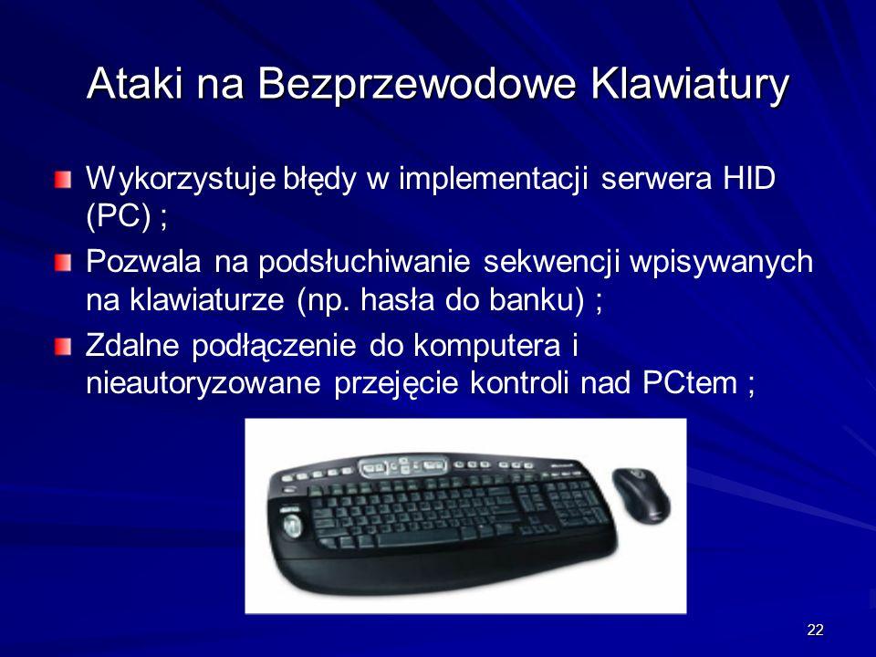 22 Ataki na Bezprzewodowe Klawiatury Wykorzystuje błędy w implementacji serwera HID (PC) ; Pozwala na podsłuchiwanie sekwencji wpisywanych na klawiaturze (np.