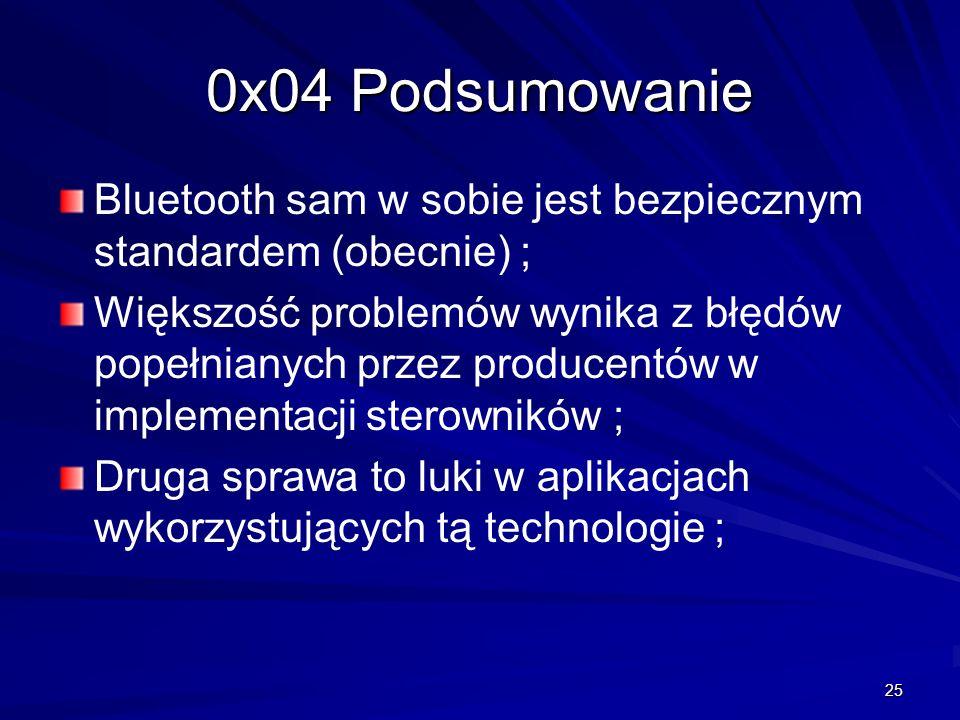25 0x04 Podsumowanie Bluetooth sam w sobie jest bezpiecznym standardem (obecnie) ; Większość problemów wynika z błędów popełnianych przez producentów w implementacji sterowników ; Druga sprawa to luki w aplikacjach wykorzystujących tą technologie ;