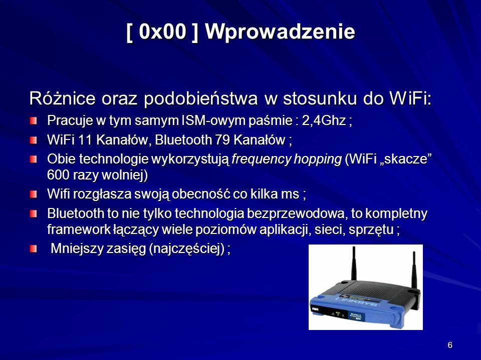 6 [ 0x00 ] Wprowadzenie Różnice oraz podobieństwa w stosunku do WiFi: Pracuje w tym samym ISM-owym paśmie : 2,4Ghz ; WiFi 11 Kanałów, Bluetooth 79 Kanałów ; Obie technologie wykorzystują frequency hopping (WiFi skacze 600 razy wolniej) Wifi rozgłasza swoją obecność co kilka ms ; Bluetooth to nie tylko technologia bezprzewodowa, to kompletny framework łączący wiele poziomów aplikacji, sieci, sprzętu ; Mniejszy zasięg (najczęściej) ; Mniejszy zasięg (najczęściej) ;